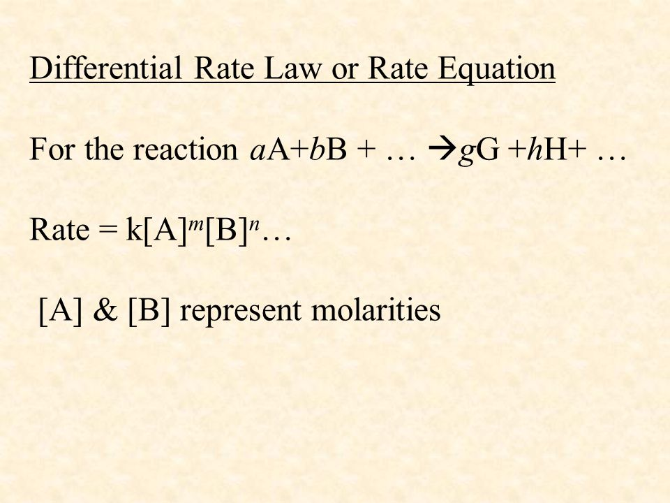 Differential Rate Law or Rate Equation For the reaction aA+bB + … gG +hH+ … Rate = k[A]m[B]n… [A] & [B] represent molarities